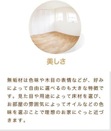 美しさ 無垢材は色味や木目の表情などが、好みによって自由に選べるのも大きな特徴です。見た目や用途によって床材を選び、お部屋の雰囲気によってオイルなどの色味を選ぶことで理想のお家にぐっと近づきます。